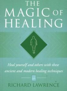 The Magic of Healing : Heal Yourself and Others with These Ancient and Modern Healing Techniques, Paperback / softback Book