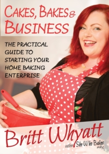 Cakes Bakes and Business : The Practical Guide To Starting Your Home Baking Enterprise, Paperback / softback Book
