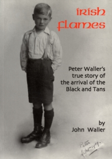 Irish Flames : Peter Waller's True Story of the Arrival of the Black and Tans, Paperback Book