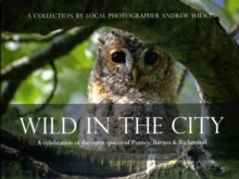 Wild in the City : A Celebration of the Open Spaces of Putney, Barnes and Richmond, Paperback Book
