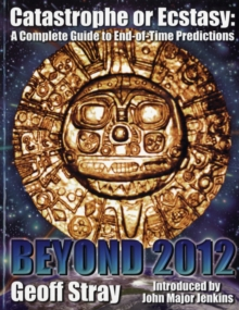 Beyond 2012 : Catastrophe or Ecstasy - A Complete Guide to End-of-time Predictions, Paperback Book