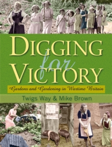 Digging for Victory : Gardens and Gardening in Wartime Britain, Hardback Book