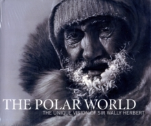 The Polar World : The Unique Vision of Sir Wally Herbert, Hardback Book
