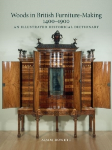 Woods in British Furniture-making 1400 - 1900 : An Illustrated Historical Dictionary, Hardback Book