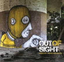 Out of Sight : Urban Art Abandoned Spaces, Hardback Book