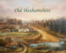 Old Hexhamshire : A Glimpse into the History of the 'Shire Over the Centuries, Hardback Book