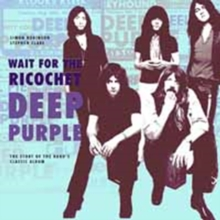 Deep Purple - Wait for the Ricochet : The Story of the Band's Classic Album, Paperback / softback Book