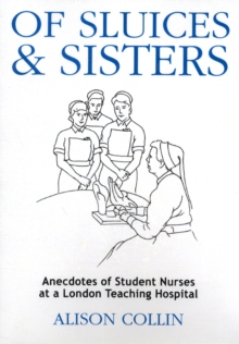 Of Sluices and Sisters : Anecdotes of Student Nurses at a London Teaching Hospital, Paperback Book