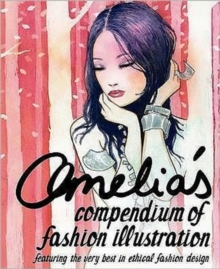Amelia's Compendium of Fashion Illustration : Featuring the Very Best in Ethical Fashion Design, Paperback / softback Book