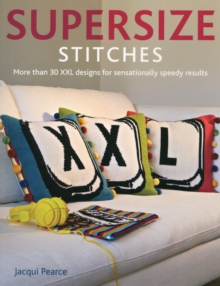 Supersize Stitches : More Than 30 XXL Designs for Sensationally Speedy Results, Paperback Book