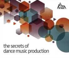 The Secrets of Dance Music Production : The World's Leading Electronic Music Production Magazine Delivers the Definitive Guide to Making Cutting-Edge Dance Music, Paperback Book