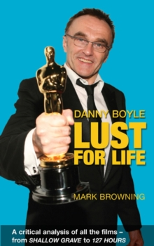 Danny Boyle: Lust for Life : Critical Analysis of All the Films from Shallow Grave to 127 Hours, Paperback Book
