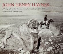 John Henry Haynes : A Photographer and Archaeologist in the Ottoman Empire 1881-1900, Paperback / softback Book
