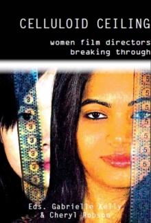 Celluloid Ceiling : Women Film Directors Breaking Through, Paperback Book