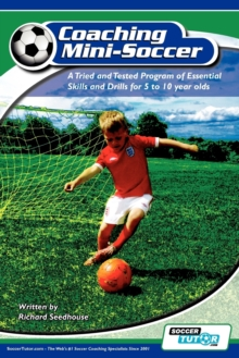 Coaching Mini Soccer : A Tried and Tested Program of Essential Skills and Drills for 5 to 10 Year Olds, Paperback Book