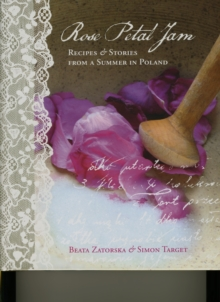 Rose Petal Jam : Recipes & Stories from a Summer in Poland, Hardback Book