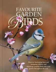 Favourite Garden Birds : Discover Fascinating Facts and Intriguing Folklore, and Encourage Birds into Your Garden Throughout the Year, Hardback Book
