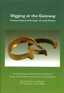 Digging at the Gateway: Archaeological landscapes of south Thanet : The Archaeology of the East Kent Access (Phase II) Volume 2: The Finds, Environmental and Dating Reports, Hardback Book