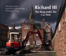 Richard III: The King Under the Car Park : The Story of the Search for England's Last Plantagenet King, Paperback Book