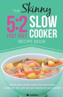 The Skinny 5:2 Diet Slow Cooker Recipe Book : Skinny Slow Cooker Recipe and Menu Ideas Under 100, 200, 300 and 400 Calories for Your 5:2 Diet, Paperback / softback Book