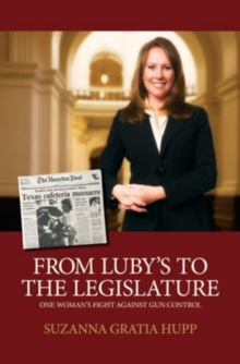 From Luby's to the Legislature : One Woman's Fight Against Gun Control, Hardback Book