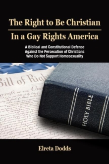 The Right to Be Christian in a Gay Rights America : A Biblical and Constitutional Defense against the Persecution of Christians who do not Support Homosexuality, Paperback / softback Book