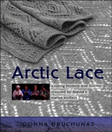 Arctic Lace : Knitting Projects and Stories Inspired by Alaska's Native Knitters, Paperback / softback Book
