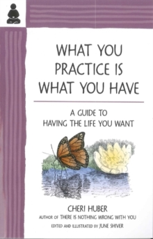What You Practice is What You Have : A Guide to Having the Life You Want, Paperback Book