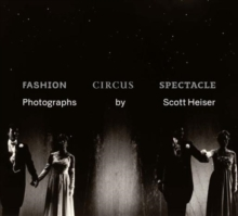 Fashion, Circus, Spectacle : Photographs by Scott Heiser, Hardback Book