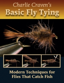 Charlie Craven's Basic Fly Tying : Modern Techniques for Flies That Catch Fish, Hardback Book