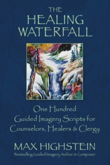 The Healing Waterfall : 100 Guided Imagery Scripts for Counselors, Healers & Clergy, Paperback / softback Book