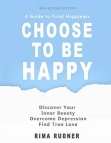 Choose to Be Happy : A Guide to Total Happiness, Paperback / softback Book