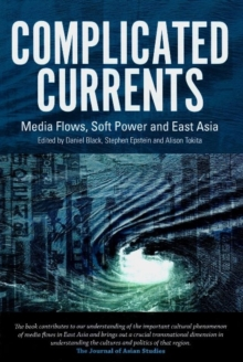 Complicated Currents : Media Flows, Soft Power & East Asia, Paperback / softback Book