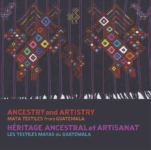 Ancestry and Artistry : Maya Textiles from Guatemala, Paperback / softback Book