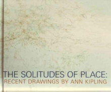 The Solitudes of Place : Recent Drawings by Ann Kipling, Hardback Book