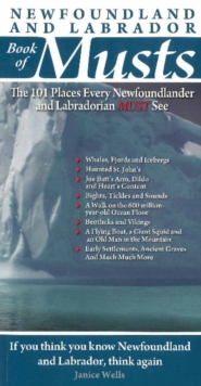 Newfoundland & Labrador Book of Musts : The 101 Places Every Newfoundlander & Labradorian MUST See, Paperback Book