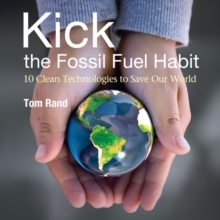 Kick the Fossil Fuel Habit : 10 Clean Technologies to Save Our World, Paperback Book