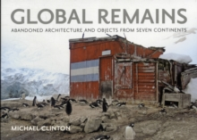 Global Remains : Abandoned Architecture and Objects from Seven Continents, Hardback Book
