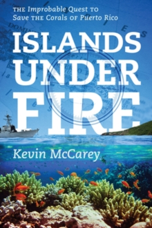 Islands Under Fire : The Improbable Quest to Save the Corals of Puerto Rico, Paperback Book