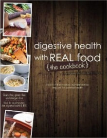 Digestive Health with Real Food -- The Cookbook : 75 Anti-Inflammatory, Nutrient-Dense Recipes for Optimal Health, Paperback / softback Book