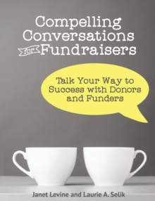 Compelling Conversations for Fundraisers : Talk Your Way to Success with Donors and Funders, Paperback / softback Book