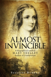 Almost Invincible : A Biographical Novel of Mary Shelley, Author of Frankenstein, Paperback / softback Book