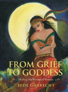 From Grief to Goddess : One Woman's Victorious Emergence as a Goddess, Paperback / softback Book