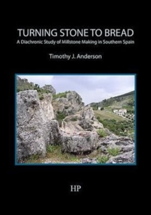 Turning Stone to Bread : A Diachronic Study of Millstone Making in Southern Spain, Paperback Book