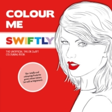 Colour Me Swiftly : The Unofficial Taylor Swift Colouring Book, Paperback Book