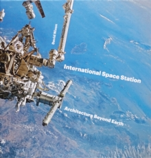 International Space Station : Architecture Beyond Earth, Hardback Book