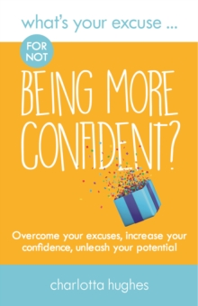 What's Your Excuse for not Being More Confident? : Overcome your excuses, increase your confidence, unleash your potential, Paperback / softback Book