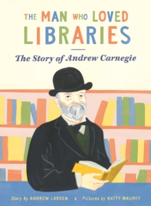 The Man Who Loved Libraries : The Story of Andrew Carnegie, Paperback / softback Book