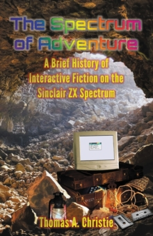The Spectrum of Adventure : A Brief History of Interactive Fiction on the Sinclair ZX Spectrum, Paperback / softback Book