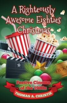 A Righteously Awesome Eighties Christmas : Festive Cinema of the 1980s, Paperback / softback Book